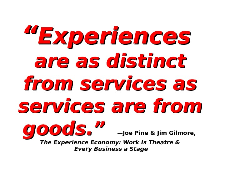 """"" Experiences  are as distinct from services as services are from goods. ""  —Joe"