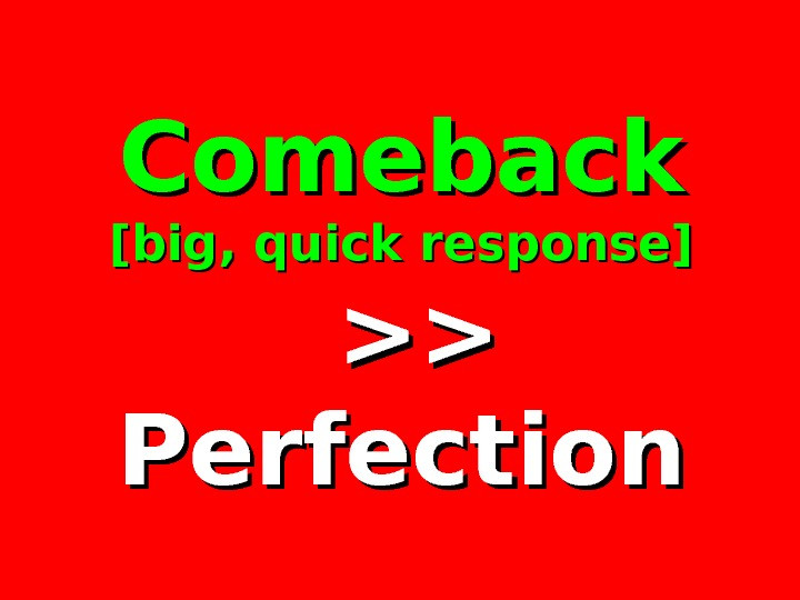 Comeback [big, quick response]   Perfection