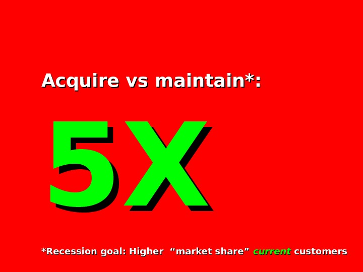 "Acquire vs maintain*: 5 X 5 X *Recession goal: Higher ""market share"" current customers"