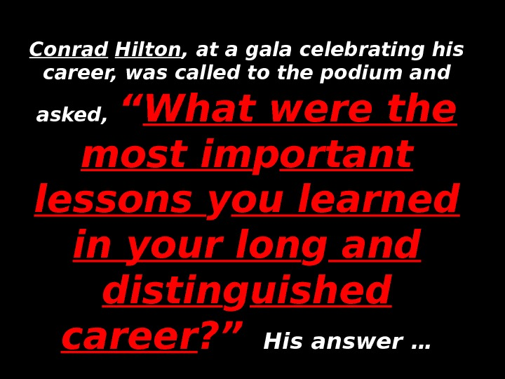 Conrad  Hilton , at a gala celebrating his career, was called to the podium and