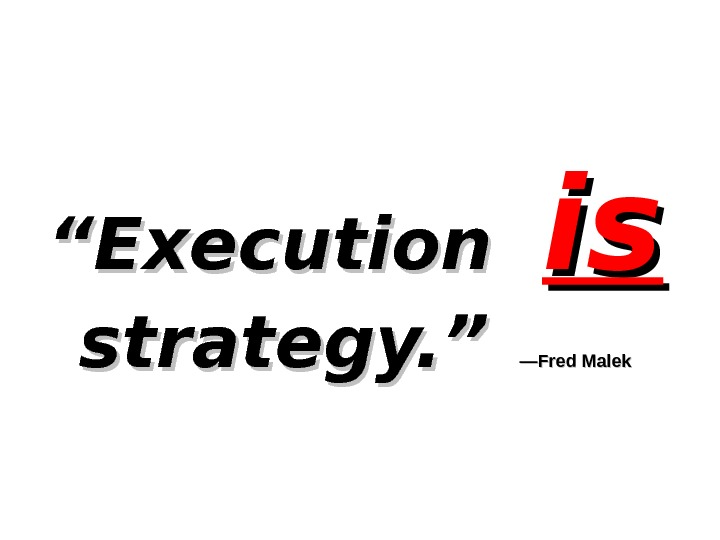 """"" Execution  isis  strategy. "" —Fred Malek"
