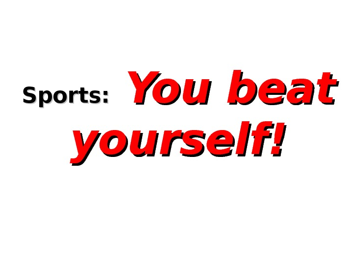 Sports: You beat yourself!