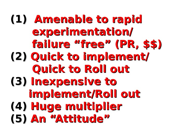 "(1)(1)  Amenable to rapid   experimentation/   failure ""free"" (PR, $$) (2)(2) Quick"