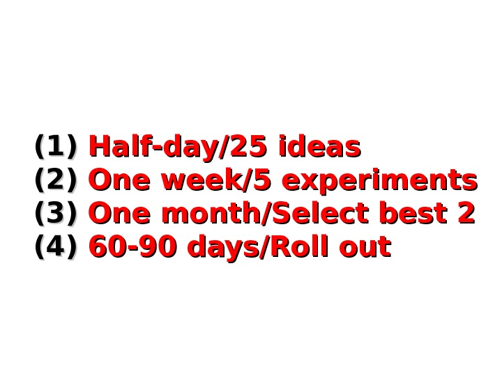 (1)(1)  Half-day/25 ideas (2)(2)  One week/5 experiments (3) One month/Select best 2 (4) 60