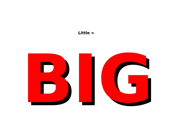 Little =  BIGBIG
