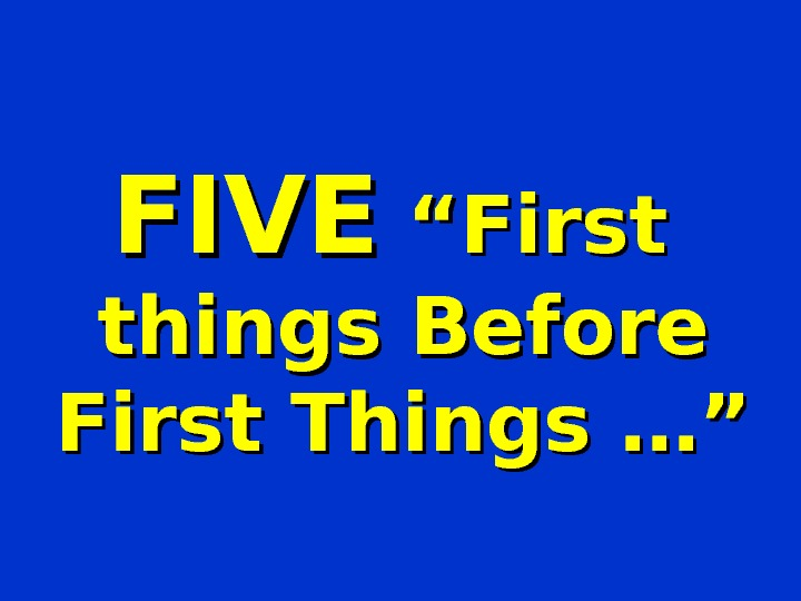 "FIVE ""First  things Before First Things …"""