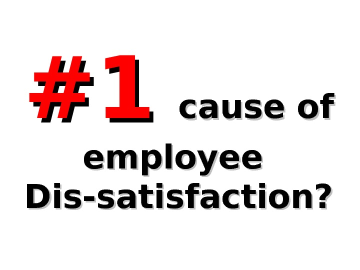 #1#1 cause of employee Dis-satisfaction?