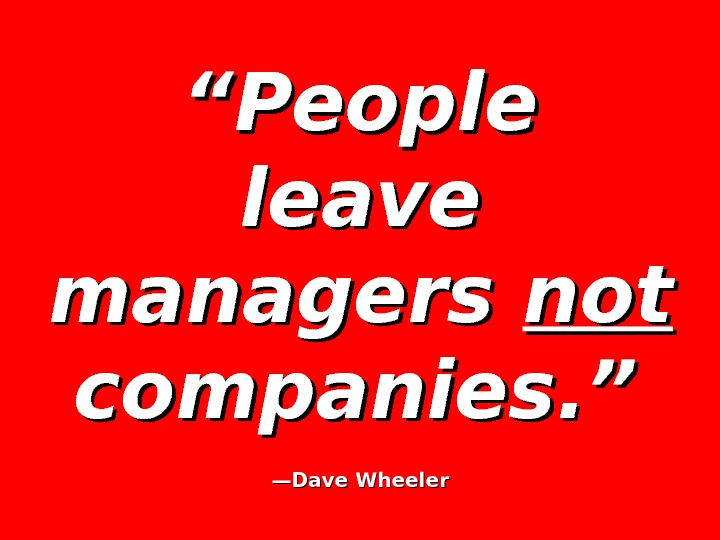 """"" People leave managers notnot  companies. ""  —— Dave Wheeler"