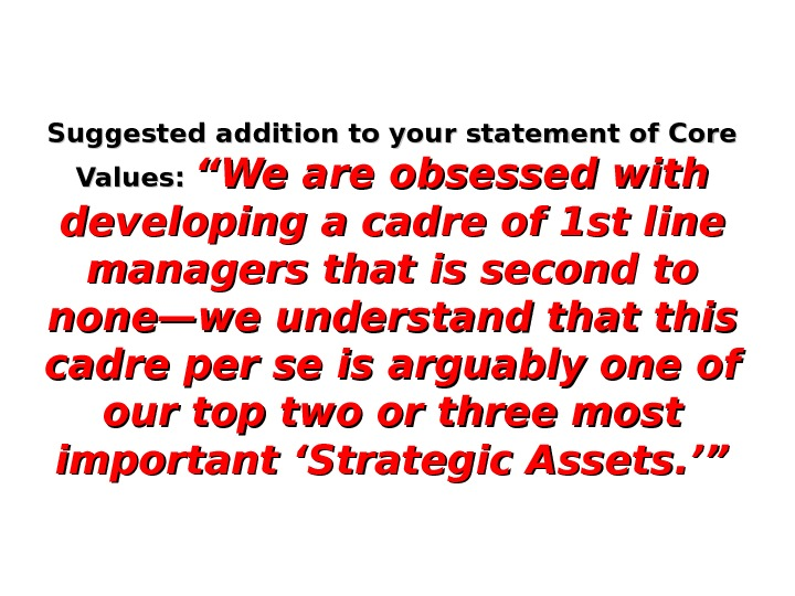 "Suggested addition to your statement of Core Values:  ""We are obsessed with developing a cadre"
