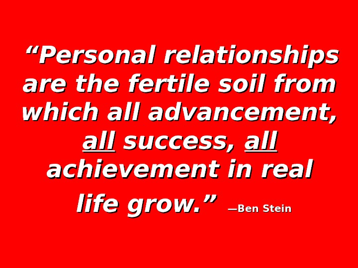 """"" Personal relationships are the fertile soil from which all advancement,  allall success,"