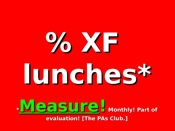 XF  lunches* ** Measure !! Monthly! Part of evaluation! [The PAs Club.
