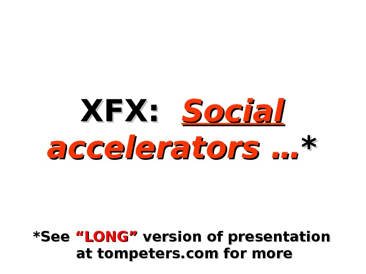 "XFX:  Social  accelerators … ** ** See ""LONG"" version of presentation  at tompeters."