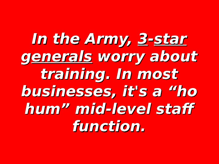 In the Army,  33 -- star gg enerals worry about training. In most businesses, it's