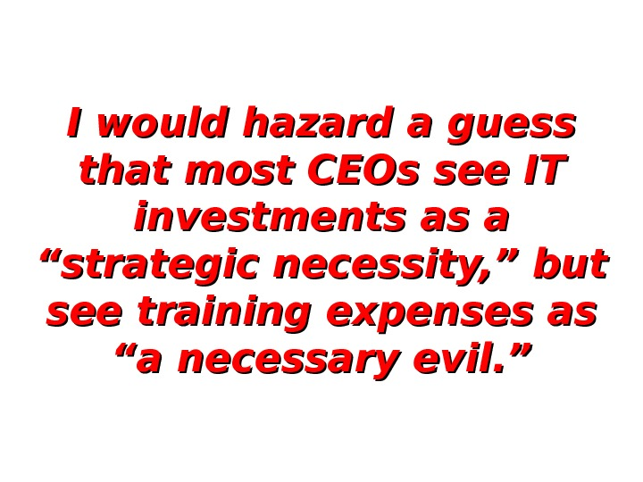 "I would hazard a guess that most CEOs see IT investments as a ""strategic necessity, """