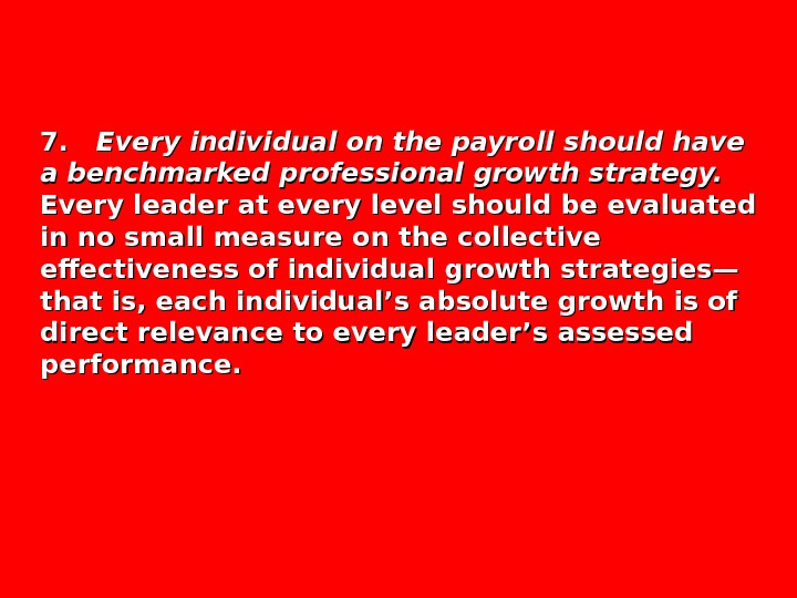 7.  7. Every individual on the payroll should have a benchmarked professional growth strategy. Every