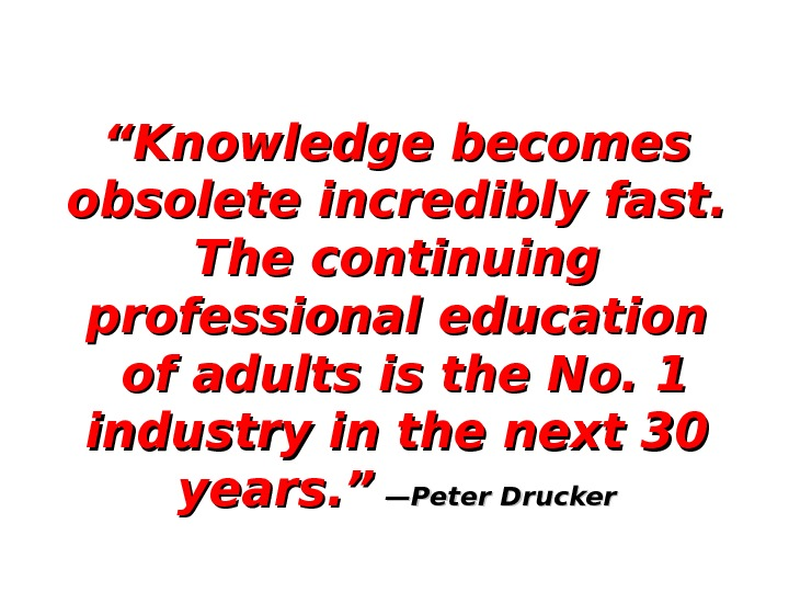 """"" Knowledge becomes obsolete incredibly fast.  The continuing professional education  of adults is the"