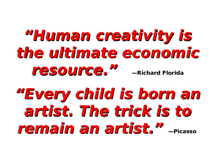 """"" Human creativity is the ultimate economic resource. ""  —Richard Florida """" Every child is"