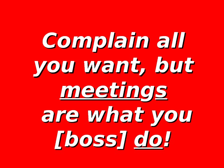 Complain all you want, but meetin gg ss  are what you [boss] dodo !!