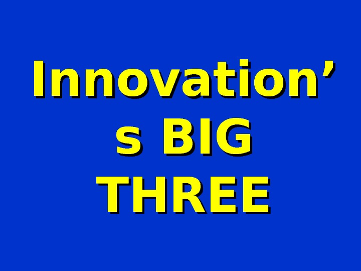Innovation' s BIG THREE