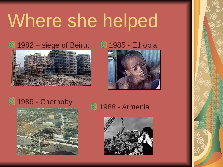 Where she helped 1982 – siege of Beirut 1985 - Ethopia 1986 - Chernobyl 1988 -
