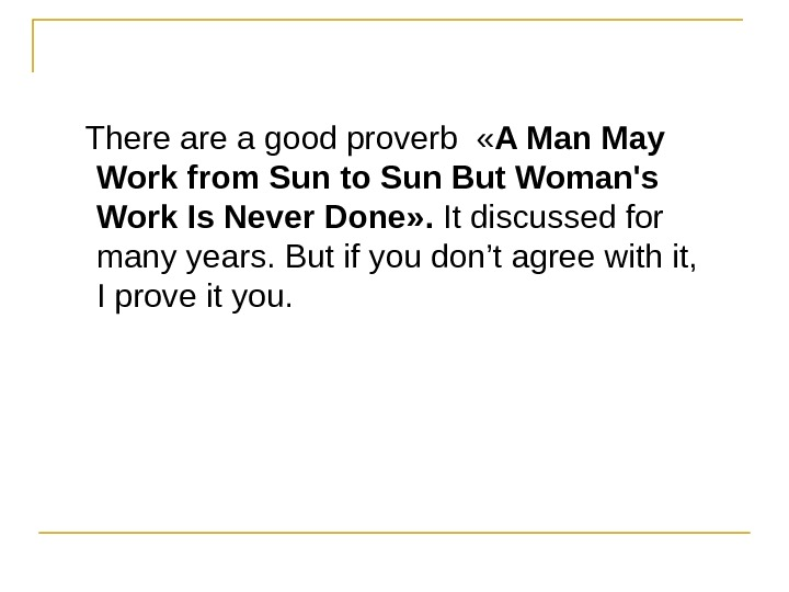 There a good proverb « A Man May Work from Sun to Sun But Woman's