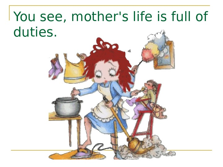 You see, mother's life is full of duties.