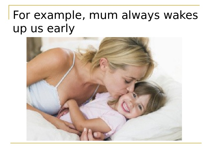 For example ,  mum always wakes up us early