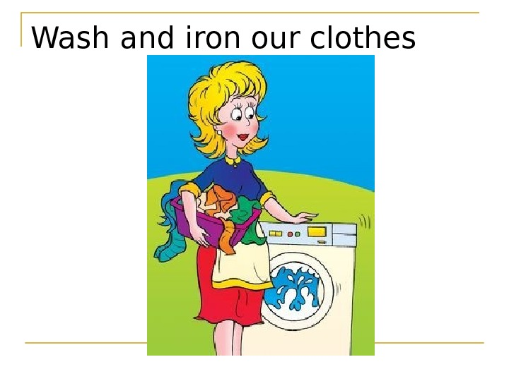 Wash and iron our clothes