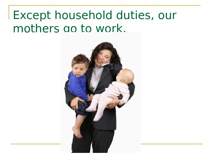 E xcept household duties,  our mother s go to work.