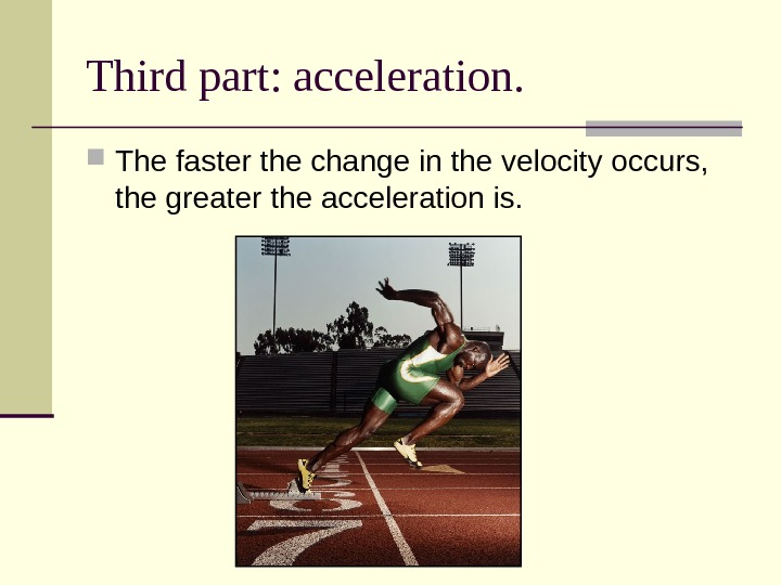 Third part: acceleration.  The faster the change in the velocity occurs,  the greater the