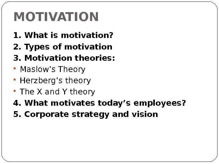 MOTIVATION 1. What is motivation? 2. Types of motivation 3. Motivation theories:  Maslow's Theory Herzberg's