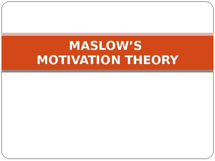 MASLOW'S MOTIVATION THEORY