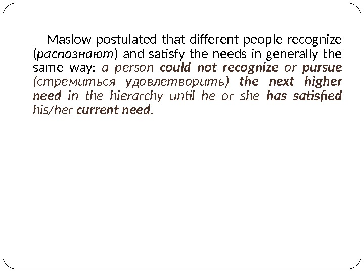 Maslow postulated that different people recognize ( распознают ) and satisfy the needs in generally the