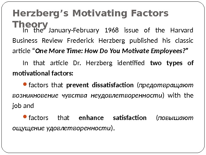 Herzberg's Motivating Factors Theory In the January-February 1968 issue of the Harvard Business Review Frederick Herzberg