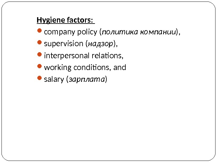 Hygiene factors:  company policy ( политика компании ) ,  supervision ( надзор ) ,