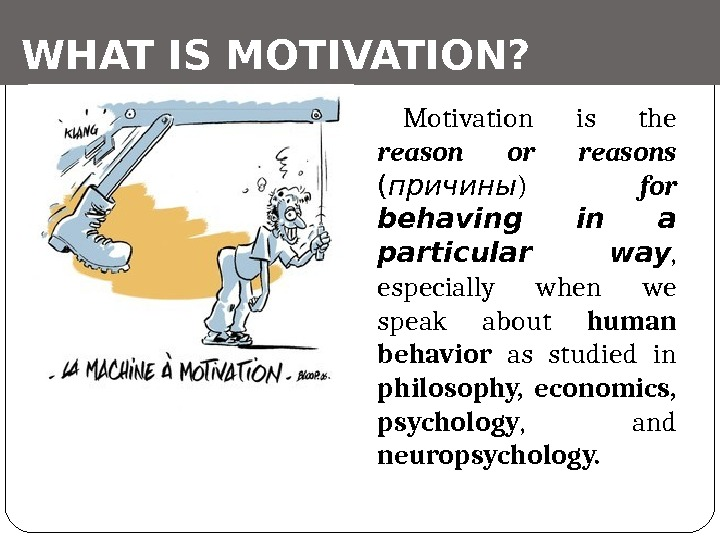 WHAT IS MOTIVATION? Motivation is the reason or reasons  ( причины ) for behaving
