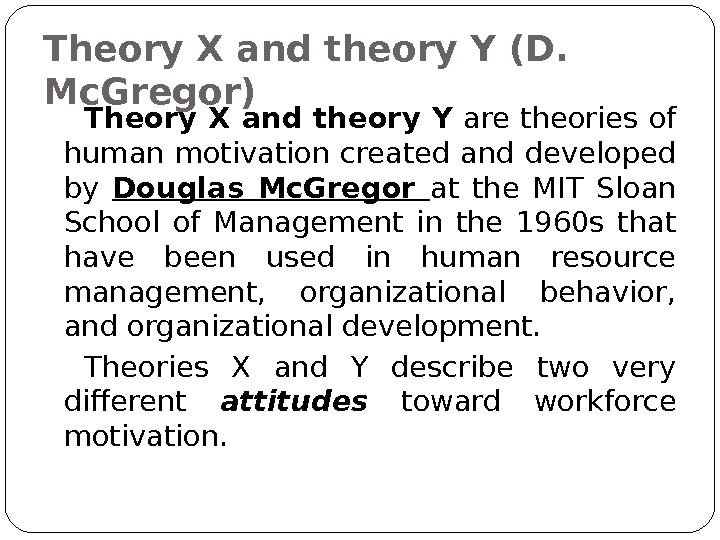 Theory X and theory Y (D.  Mc. Gregor) Theory X and theory Y are theories