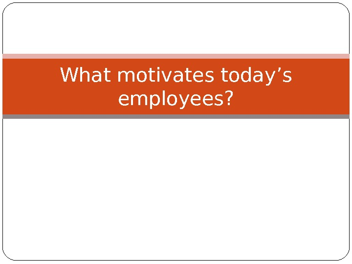 What motivates today's employees?