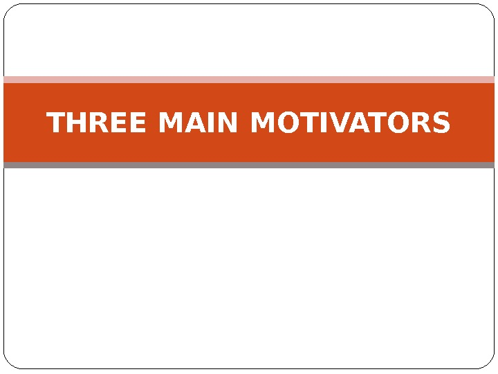 THREE MAIN MOTIVATORS