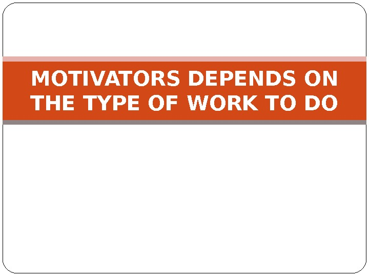 MOTIVATORS DEPENDS ON THE TYPE OF WORK TO DO
