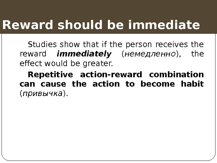 Reward should be immediate Studies show that if the person receives the reward immediately  (