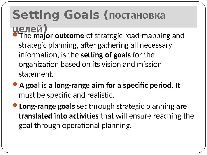 Setting Goals ( постановка целей ) The major outcome of strategic road-mapping and strategic planning, after