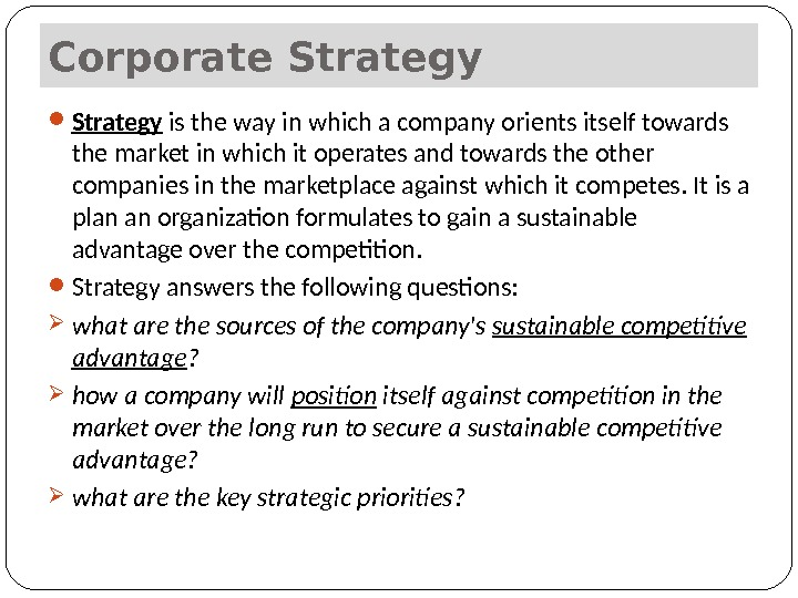 Corporate Strategy is the way in which a company orients itself towards the market in which