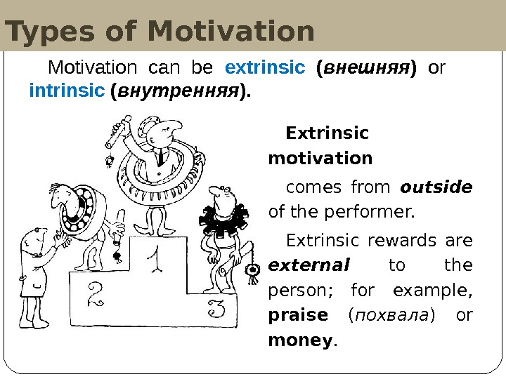 Types of Motivation Extrinsic motivation  comes from outside  of the performer.  Extrinsic rewards
