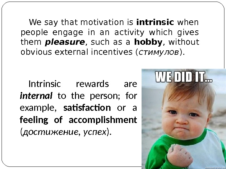We say that motivation is intrinsic when people engage in an activity which gives them pleasure