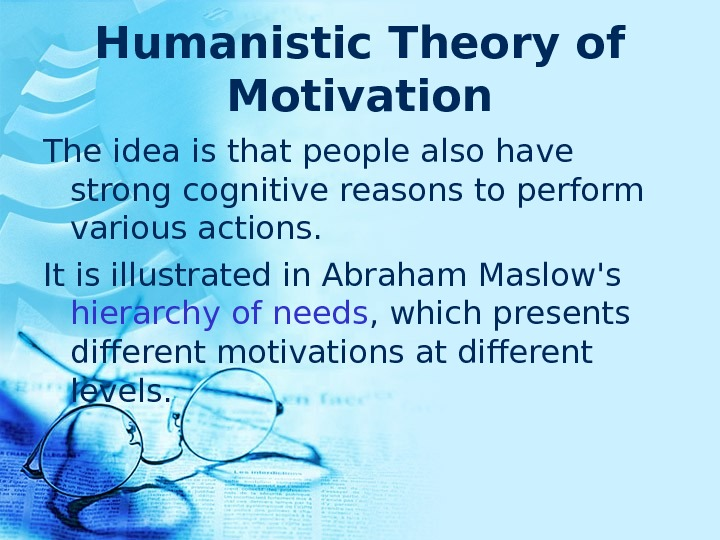 Humanistic Theory of Motivation The idea is that people also have strong cognitive reasons to perform