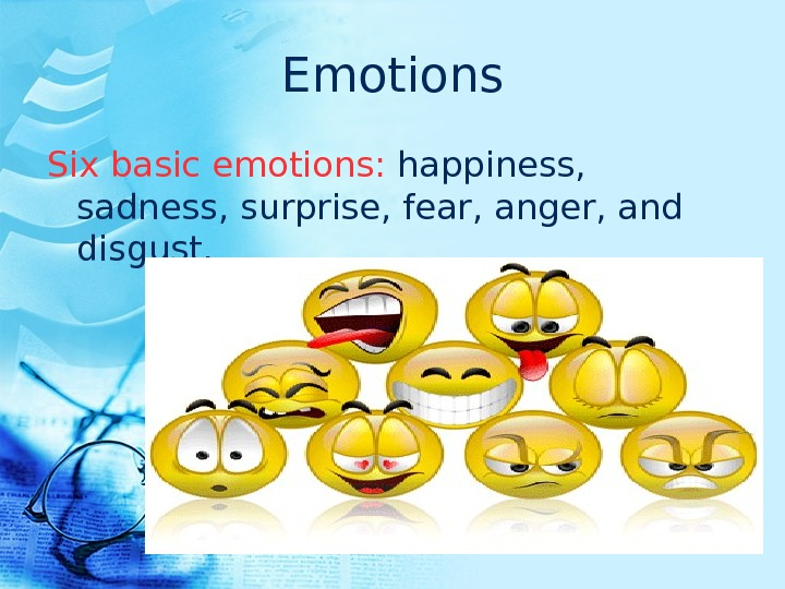 Emotions Six basic emotions:  happiness,  sadness, surprise, fear, anger, and disgust.