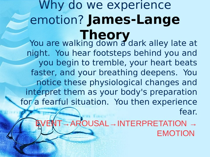 Why do we experience emotion?  James-Lange Theory You are walking down a dark alley late