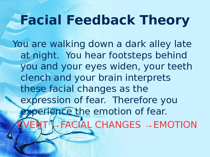 Facial Feedback Theory You are walking down a dark alley late at night. You hear footsteps