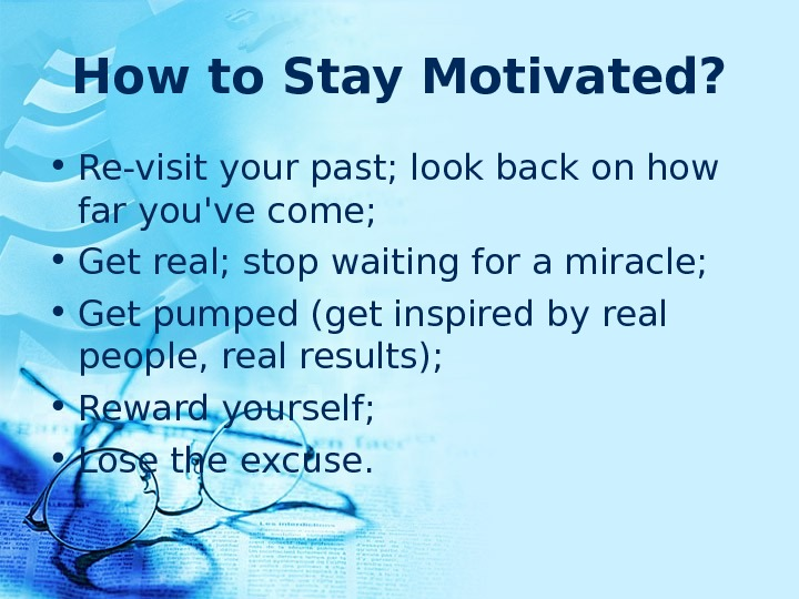 How to Stay Motivated?  • Re-visit your past; look back on how far you've come;